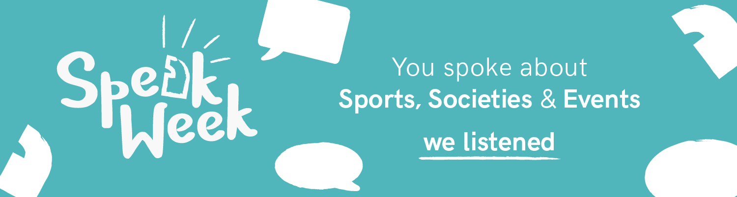 Speak Week. You spoke about Sports, Societies and Events. We listened.