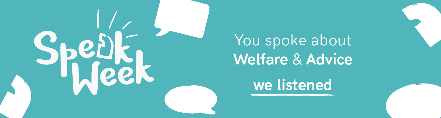 Speak Week. You spoke about Welfare and Advice. We listened.