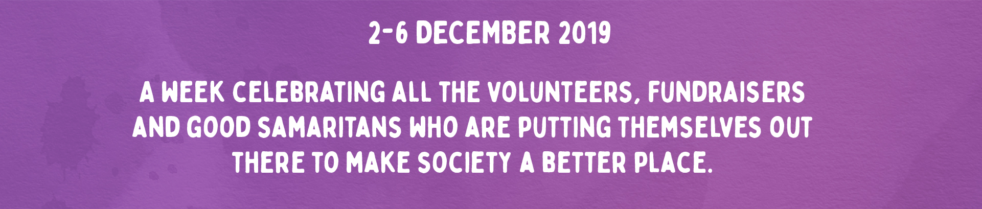 2-6 December 2019. A week celebrating all the volunteers, fundraisers and good samaritans who are putting themselves out there to make society a better place.