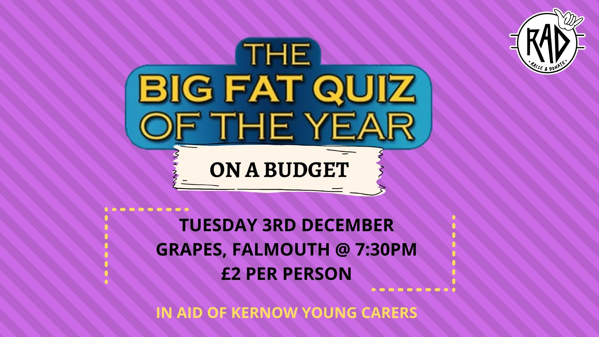 The Big Fat Quiz Show of the Year (On a Budget). Tuesday 3rd December, Grapes, Falmouth at 7:30PM. £2 per person. In aid of Kernow Young Carers.