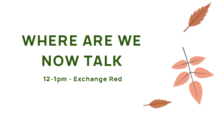 Where Are We Now Talk, 12-1pm, Exchange Red.