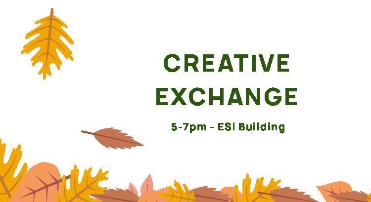 Creative Exchange, 5-7pm, ESI Building